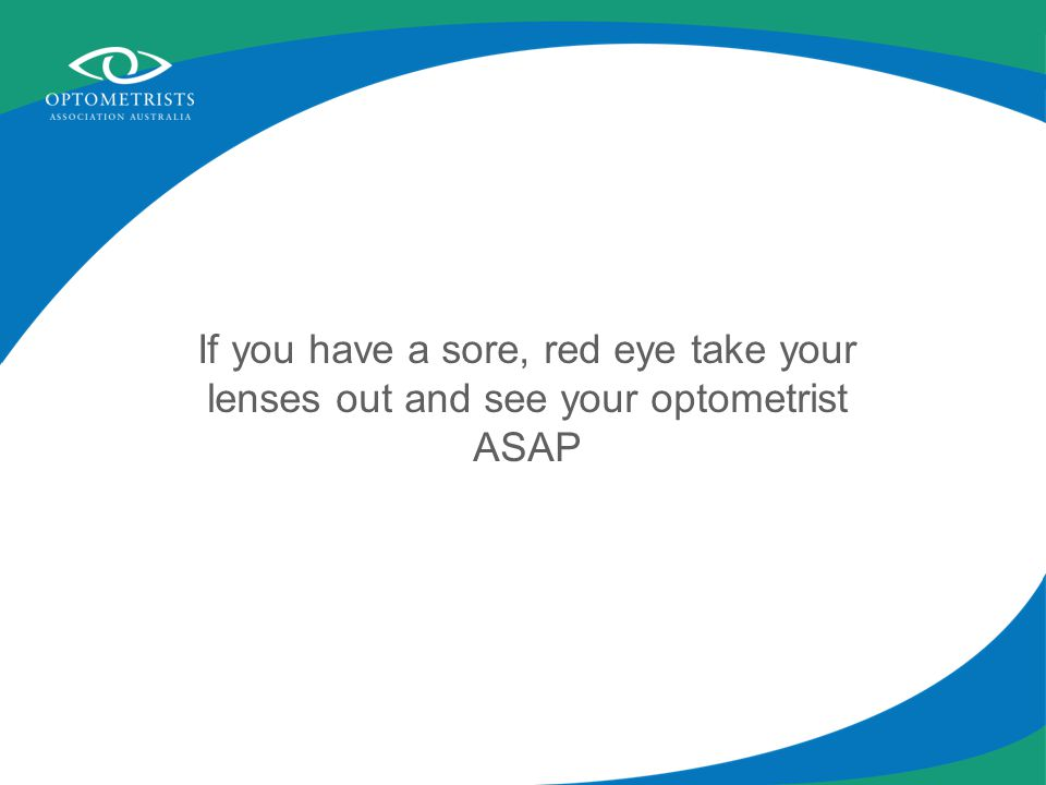 If you have a sore, red eye take your lenses out and see your optometrist ASAP