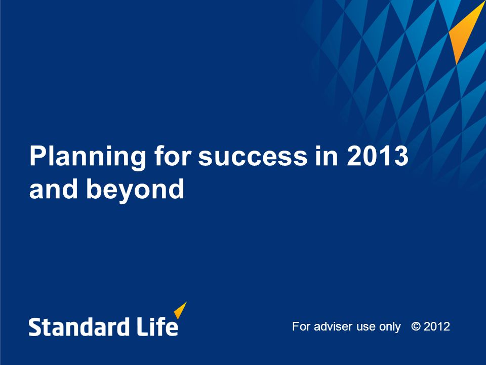 Planning for success in 2013 and beyond For adviser use only © 2012