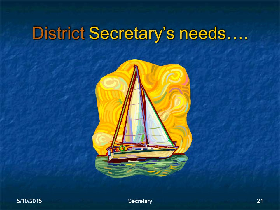5/10/2015Secretary21 District Secretary's needs….