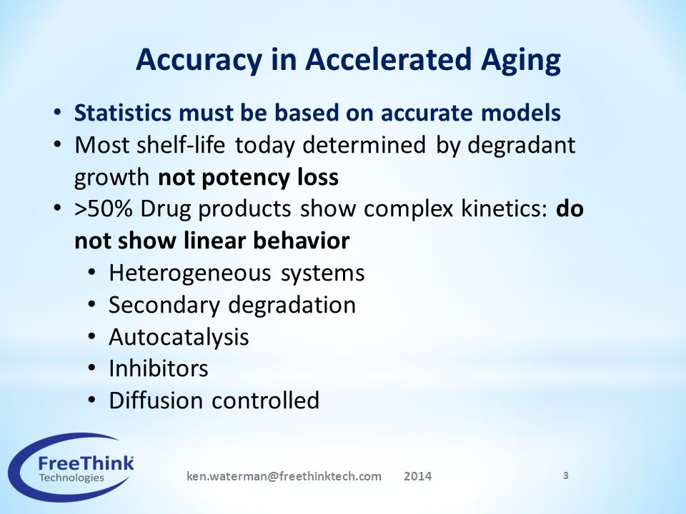 ken.waterman@freethinktech.com 2014 3 Accuracy in Accelerated Aging Statistics must be based on accurate models Most shelf-life today determined by de