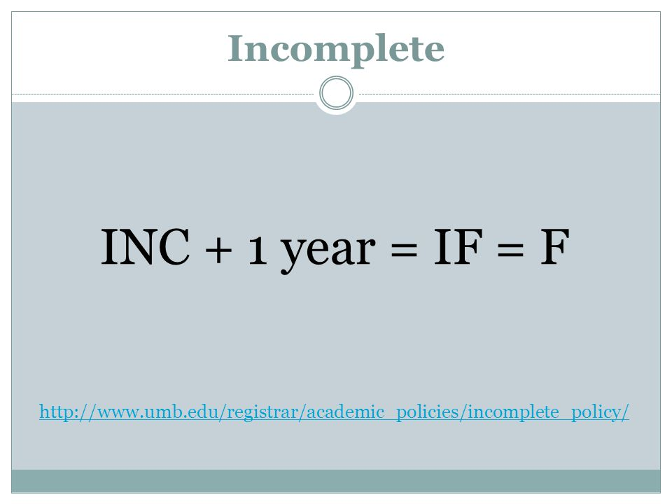 Incomplete INC + 1 year = IF = F http://www.umb.edu/registrar/academic_policies/incomplete_policy/