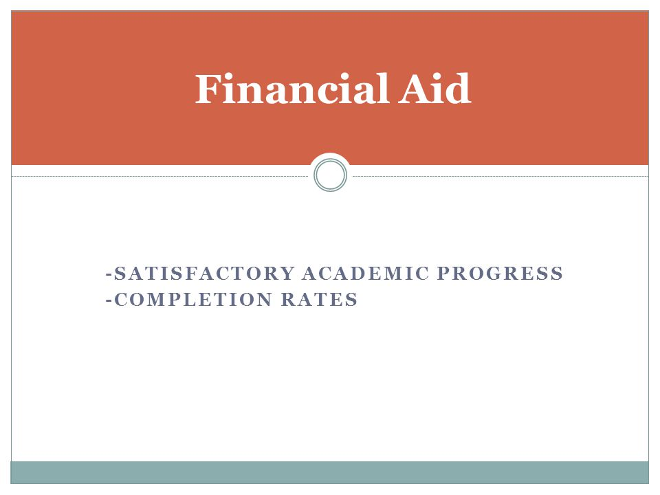 -SATISFACTORY ACADEMIC PROGRESS -COMPLETION RATES Financial Aid