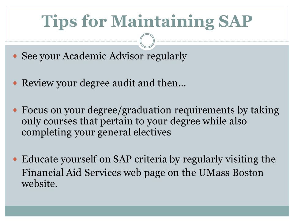 Tips for Maintaining SAP See your Academic Advisor regularly Review your degree audit and then… Focus on your degree/graduation requirements by taking only courses that pertain to your degree while also completing your general electives Educate yourself on SAP criteria by regularly visiting the Financial Aid Services web page on the UMass Boston website.