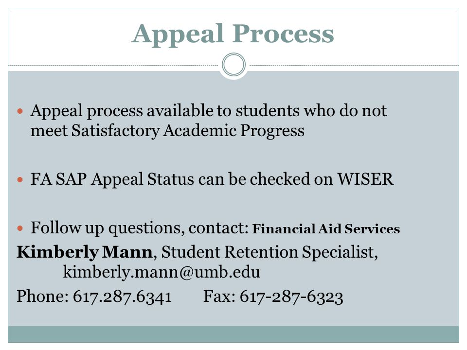 Appeal Process Appeal process available to students who do not meet Satisfactory Academic Progress FA SAP Appeal Status can be checked on WISER Follow up questions, contact: Financial Aid Services Kimberly Mann, Student Retention Specialist, kimberly.mann@umb.edu Phone: 617.287.6341Fax: 617-287-6323