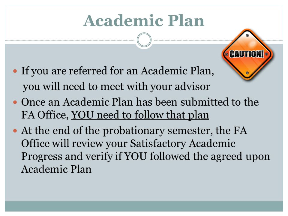 Academic Plan If you are referred for an Academic Plan, you will need to meet with your advisor Once an Academic Plan has been submitted to the FA Office, YOU need to follow that plan At the end of the probationary semester, the FA Office will review your Satisfactory Academic Progress and verify if YOU followed the agreed upon Academic Plan