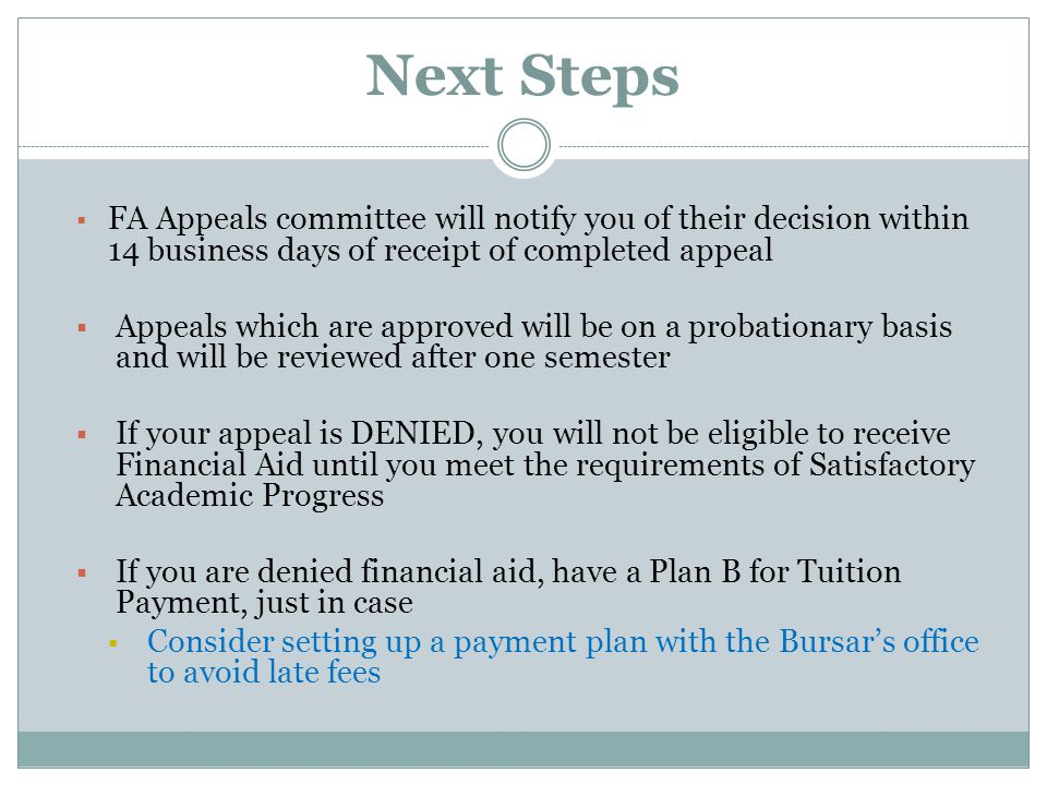 Next Steps  FA Appeals committee will notify you of their decision within 14 business days of receipt of completed appeal  Appeals which are approved will be on a probationary basis and will be reviewed after one semester  If your appeal is DENIED, you will not be eligible to receive Financial Aid until you meet the requirements of Satisfactory Academic Progress  If you are denied financial aid, have a Plan B for Tuition Payment, just in case  Consider setting up a payment plan with the Bursar's office to avoid late fees