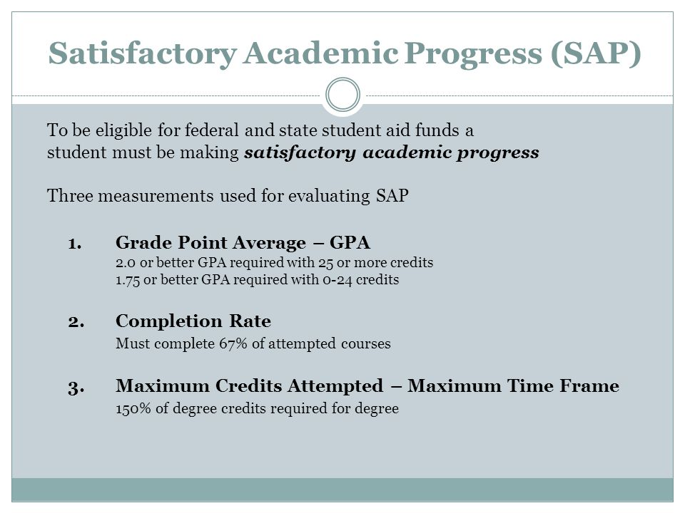 Satisfactory Academic Progress (SAP) To be eligible for federal and state student aid funds a student must be making satisfactory academic progress Three measurements used for evaluating SAP 1.Grade Point Average – GPA 2.0 or better GPA required with 25 or more credits 1.75 or better GPA required with 0-24 credits 2.Completion Rate Must complete 67% of attempted courses 3.Maximum Credits Attempted – Maximum Time Frame 150% of degree credits required for degree