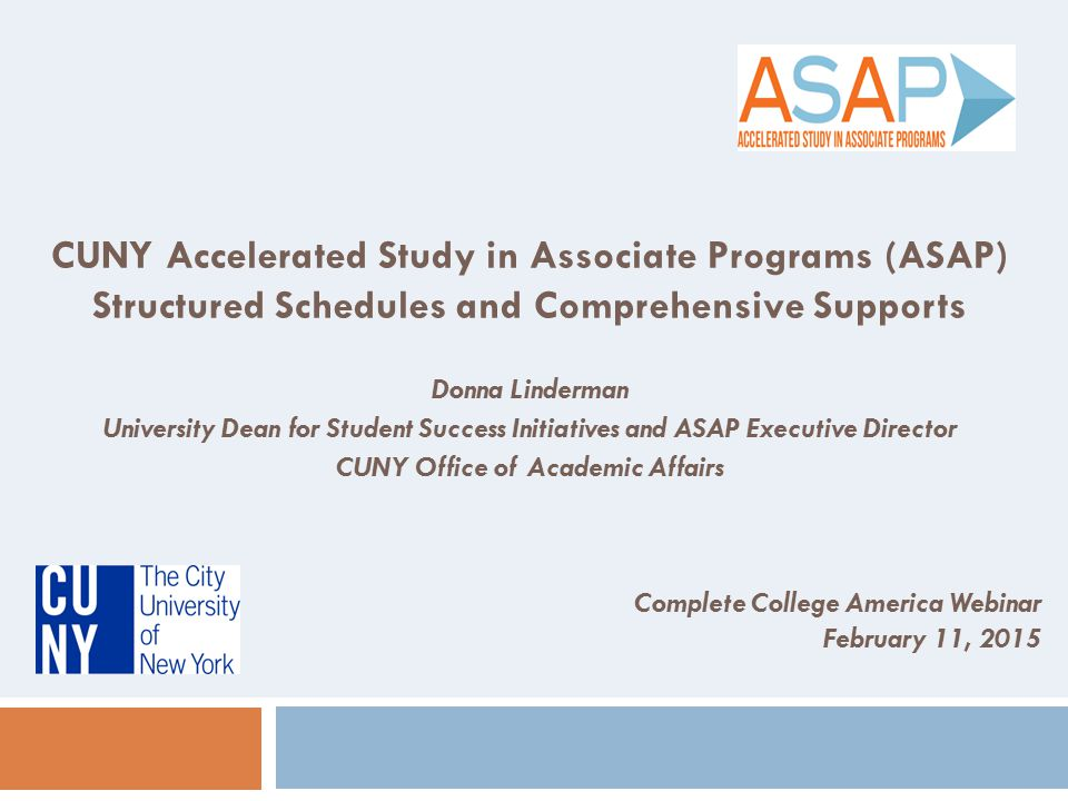 CUNY Accelerated Study in Associate Programs (ASAP) Structured Schedules and Comprehensive Supports Donna Linderman University Dean for Student Succes