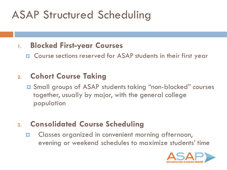 ASAP Structured Scheduling 1. Blocked First-year Courses  Course sections reserved for ASAP students in their first year 2. Cohort Course Taking  Sm