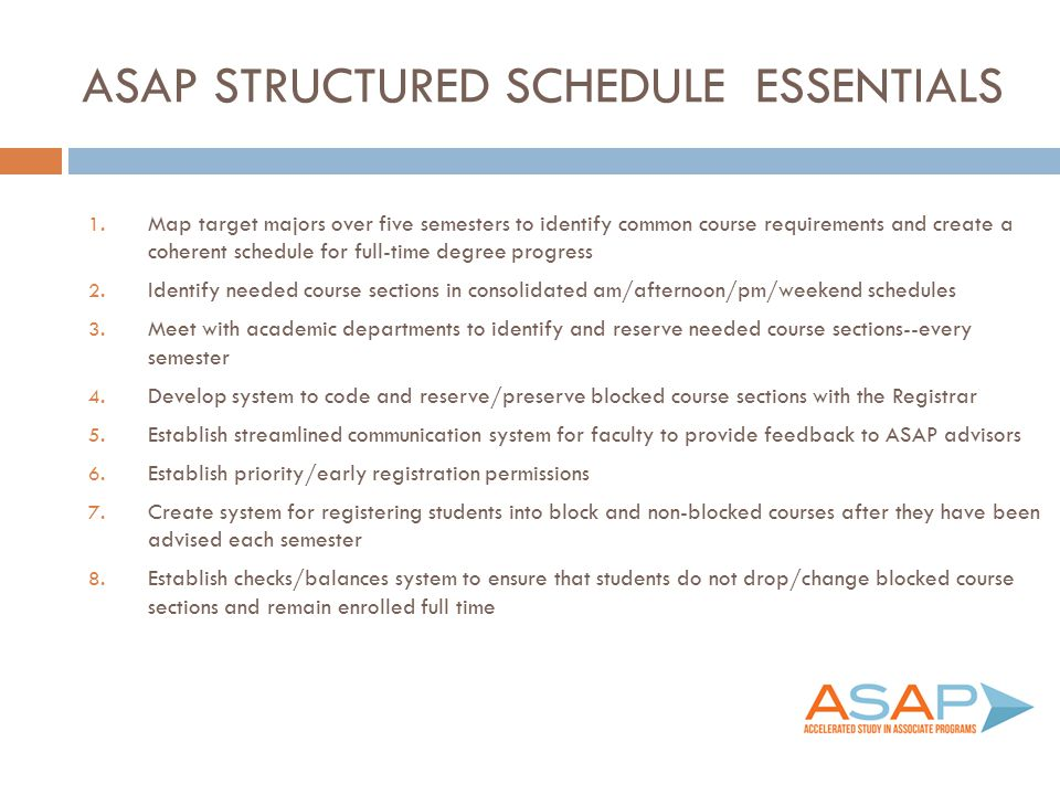 ASAP STRUCTURED SCHEDULE ESSENTIALS 1. Map target majors over five semesters to identify common course requirements and create a coherent schedule for