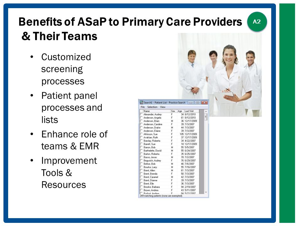Benefits of ASaP to Primary Care Providers & Their Teams Customized screening processes Patient panel processes and lists Enhance role of teams & EMR Improvement Tools & Resources A2