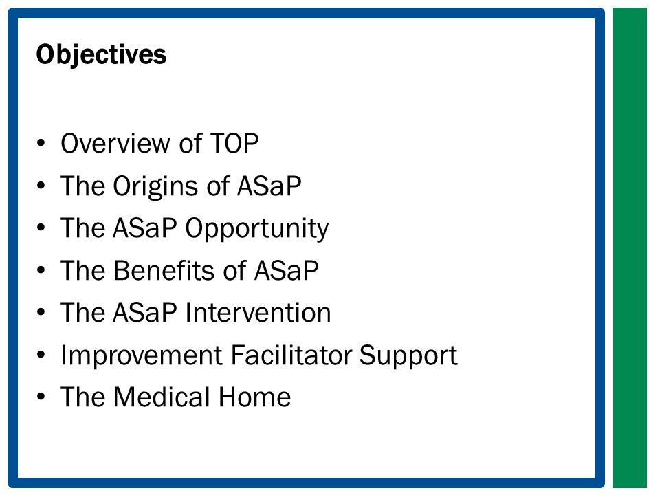 Objectives Overview of TOP The Origins of ASaP The ASaP Opportunity The Benefits of ASaP The ASaP Intervention Improvement Facilitator Support The Med