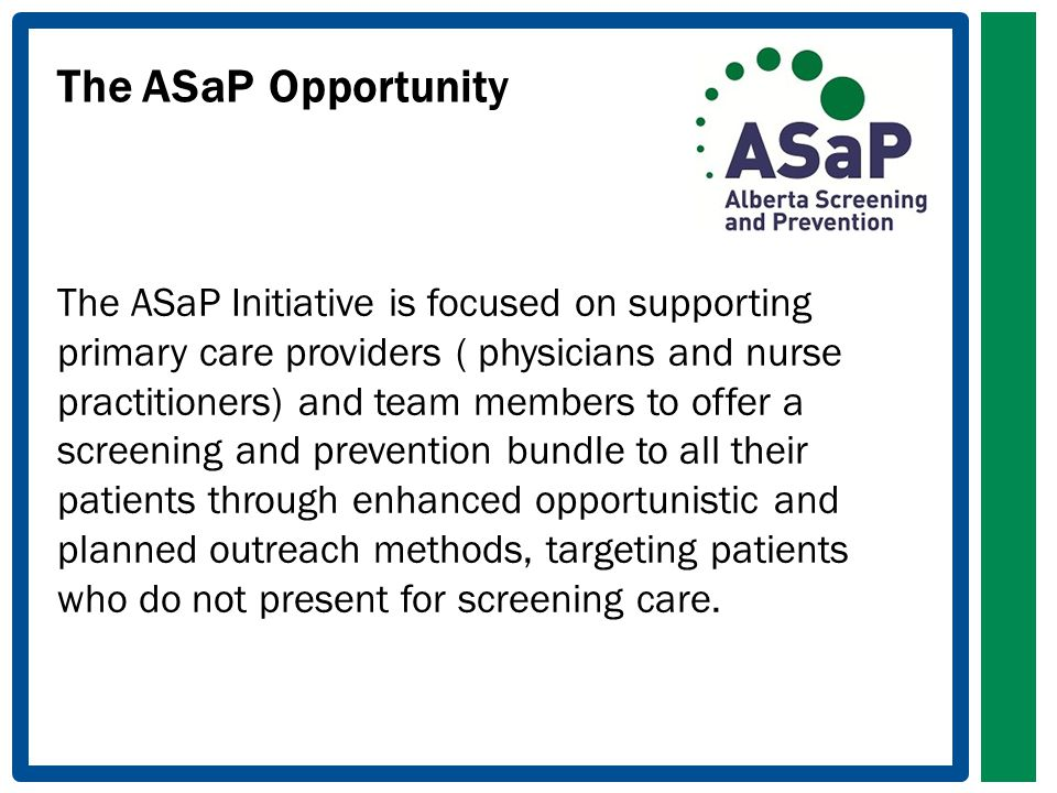 The ASaPOpportunity The ASaP Initiative is focused on supporting primary care providers ( physicians and nurse practitioners) and team members to offer a screening and prevention bundle to all their patients through enhanced opportunistic and planned outreach methods, targeting patients who do not present for screening care.