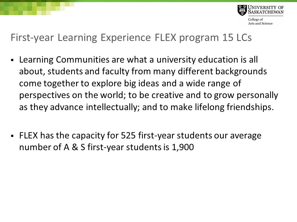 First-year Learning Experience FLEX program 15 LCs  Learning Communities are what a university education is all about, students and faculty from many different backgrounds come together to explore big ideas and a wide range of perspectives on the world; to be creative and to grow personally as they advance intellectually; and to make lifelong friendships.