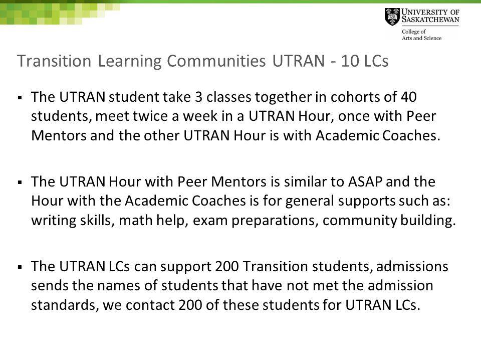 Transition Learning Communities UTRAN - 10 LCs  The UTRAN student take 3 classes together in cohorts of 40 students, meet twice a week in a UTRAN Hour, once with Peer Mentors and the other UTRAN Hour is with Academic Coaches.