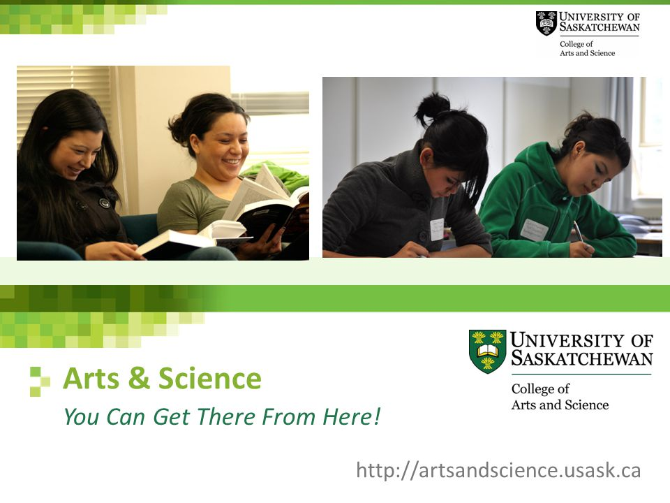 Arts & Science You Can Get There From Here! http://artsandscience.usask.ca