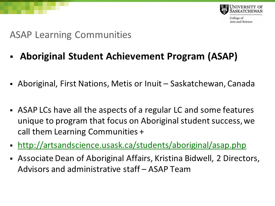 ASAP Learning Communities  Aboriginal Student Achievement Program (ASAP)  Aboriginal, First Nations, Metis or Inuit – Saskatchewan, Canada  ASAP LCs have all the aspects of a regular LC and some features unique to program that focus on Aboriginal student success, we call them Learning Communities +  http://artsandscience.usask.ca/students/aboriginal/asap.php http://artsandscience.usask.ca/students/aboriginal/asap.php  Associate Dean of Aboriginal Affairs, Kristina Bidwell, 2 Directors, Advisors and administrative staff – ASAP Team