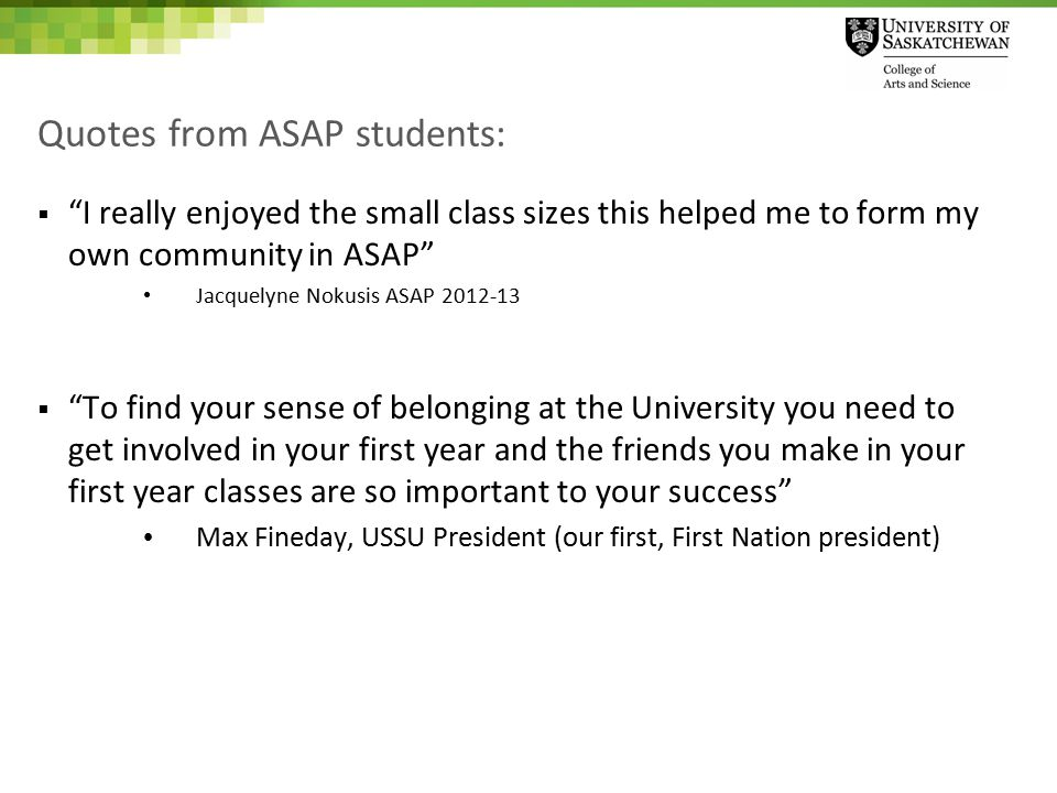 Quotes from ASAP students:  I really enjoyed the small class sizes this helped me to form my own community in ASAP Jacquelyne Nokusis ASAP 2012-13  To find your sense of belonging at the University you need to get involved in your first year and the friends you make in your first year classes are so important to your success Max Fineday, USSU President (our first, First Nation president)