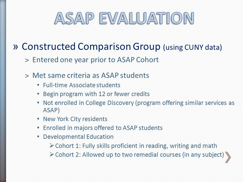 » Constructed Comparison Group (using CUNY data) ˃Entered one year prior to ASAP Cohort ˃Met same criteria as ASAP students Full-time Associate studen