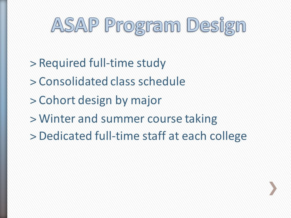 ˃Required full-time study ˃Consolidated class schedule ˃Cohort design by major ˃Winter and summer course taking ˃Dedicated full-time staff at each col