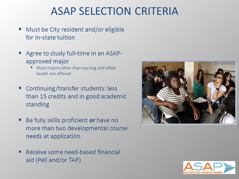 ASAP SELECTION CRITERIA  Must be City resident and/or eligible for in-state tuition  Agree to study full-time in an ASAP- approved major  Most majors other than nursing and allied health are offered  Continuing/transfer students: less than 15 credits and in good academic standing  Be fully skills proficient or have no more than two developmental course needs at application  Receive some need-based financial aid (Pell and/or TAP)