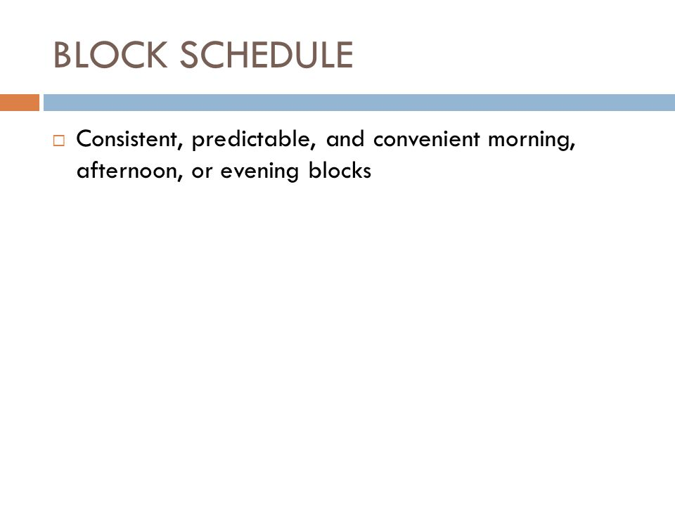 BLOCK SCHEDULE  Consistent, predictable, and convenient morning, afternoon, or evening blocks