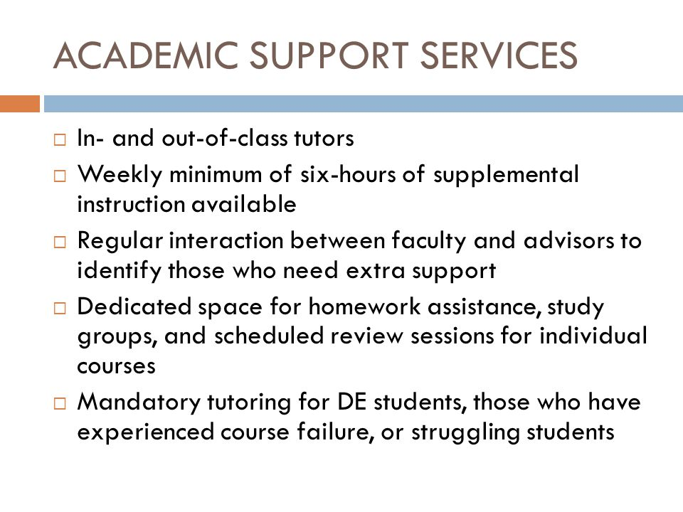 ACADEMIC SUPPORT SERVICES  In- and out-of-class tutors  Weekly minimum of six-hours of supplemental instruction available  Regular interaction between faculty and advisors to identify those who need extra support  Dedicated space for homework assistance, study groups, and scheduled review sessions for individual courses  Mandatory tutoring for DE students, those who have experienced course failure, or struggling students