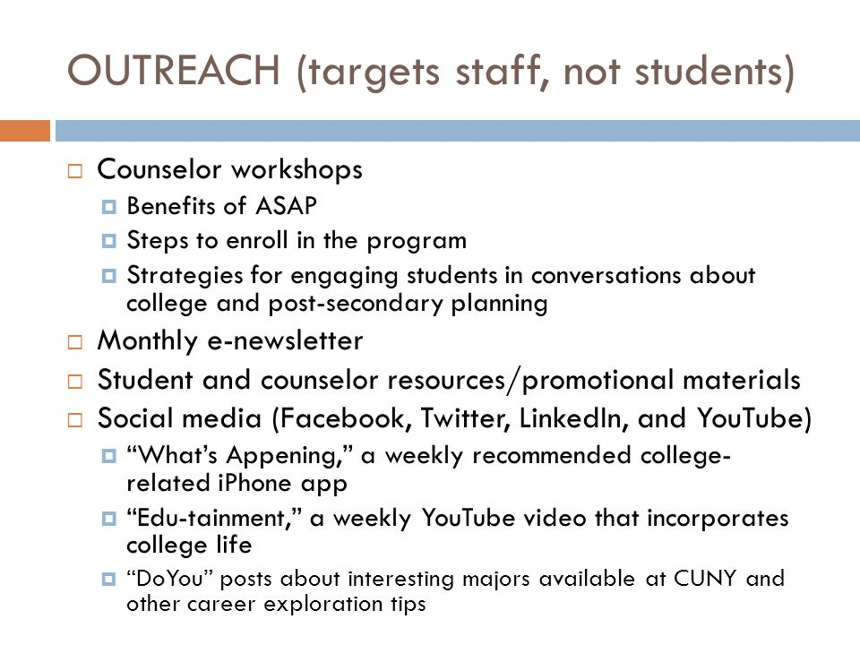 OUTREACH (targets staff, not students)  Counselor workshops  Benefits of ASAP  Steps to enroll in the program  Strategies for engaging students in conversations about college and post-secondary planning  Monthly e-newsletter  Student and counselor resources/promotional materials  Social media (Facebook, Twitter, LinkedIn, and YouTube)  What's Appening, a weekly recommended college- related iPhone app  Edu-tainment, a weekly YouTube video that incorporates college life  DoYou posts about interesting majors available at CUNY and other career exploration tips