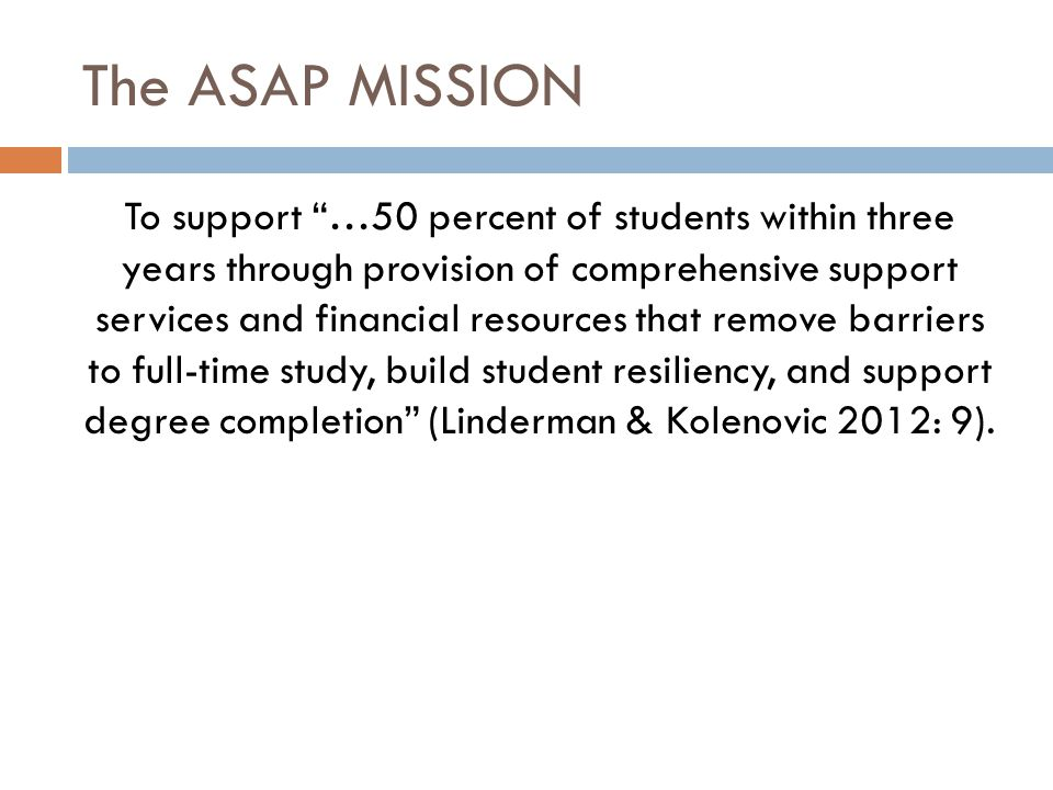 The ASAP MISSION To support …50 percent of students within three years through provision of comprehensive support services and financial resources that remove barriers to full-time study, build student resiliency, and support degree completion (Linderman & Kolenovic 2012: 9).