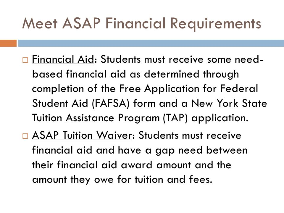 Meet ASAP Financial Requirements  Financial Aid: Students must receive some need- based financial aid as determined through completion of the Free Application for Federal Student Aid (FAFSA) form and a New York State Tuition Assistance Program (TAP) application.