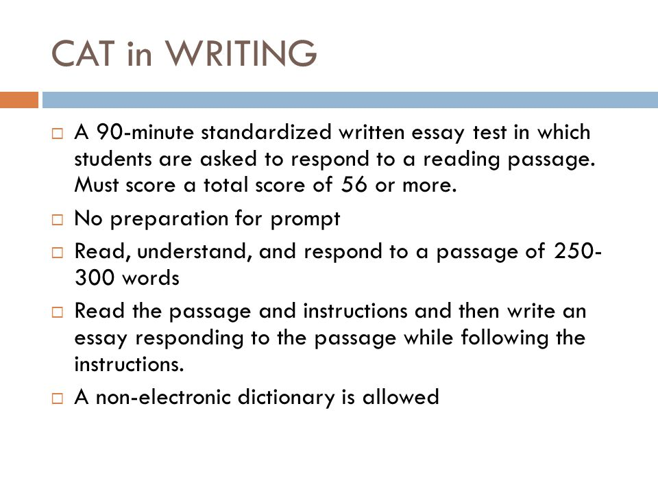 CAT in WRITING  A 90-minute standardized written essay test in which students are asked to respond to a reading passage.