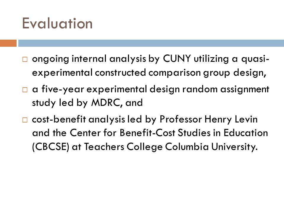 Evaluation  ongoing internal analysis by CUNY utilizing a quasi- experimental constructed comparison group design,  a five-year experimental design random assignment study led by MDRC, and  cost-benefit analysis led by Professor Henry Levin and the Center for Benefit-Cost Studies in Education (CBCSE) at Teachers College Columbia University.