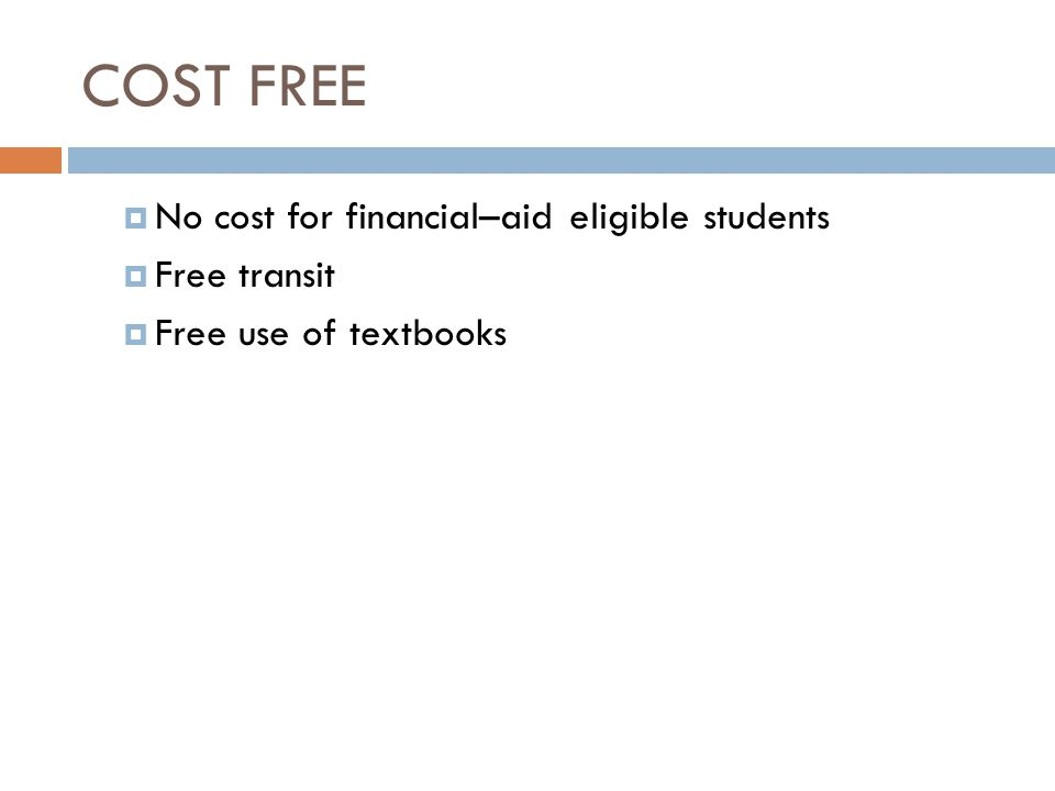 COST FREE  No cost for financial–aid eligible students  Free transit  Free use of textbooks