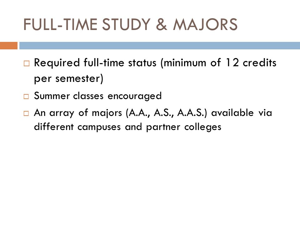 FULL-TIME STUDY & MAJORS  Required full-time status (minimum of 12 credits per semester)  Summer classes encouraged  An array of majors (A.A., A.S., A.A.S.) available via different campuses and partner colleges