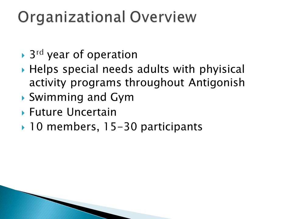  3 rd year of operation  Helps special needs adults with phyisical activity programs throughout Antigonish  Swimming and Gym  Future Uncertain  10 members, 15-30 participants