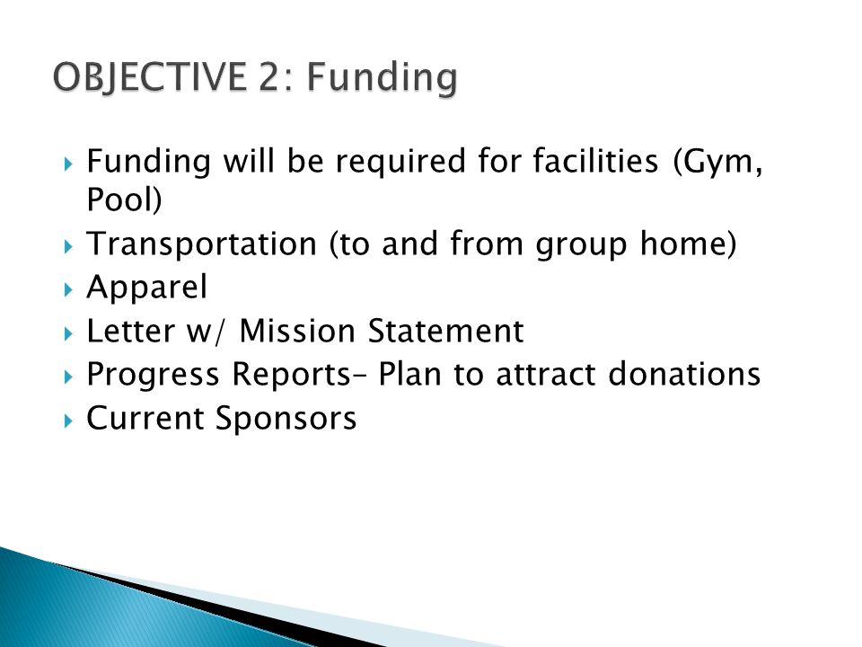  Funding will be required for facilities (Gym, Pool)  Transportation (to and from group home)  Apparel  Letter w/ Mission Statement  Progress Reports– Plan to attract donations  Current Sponsors