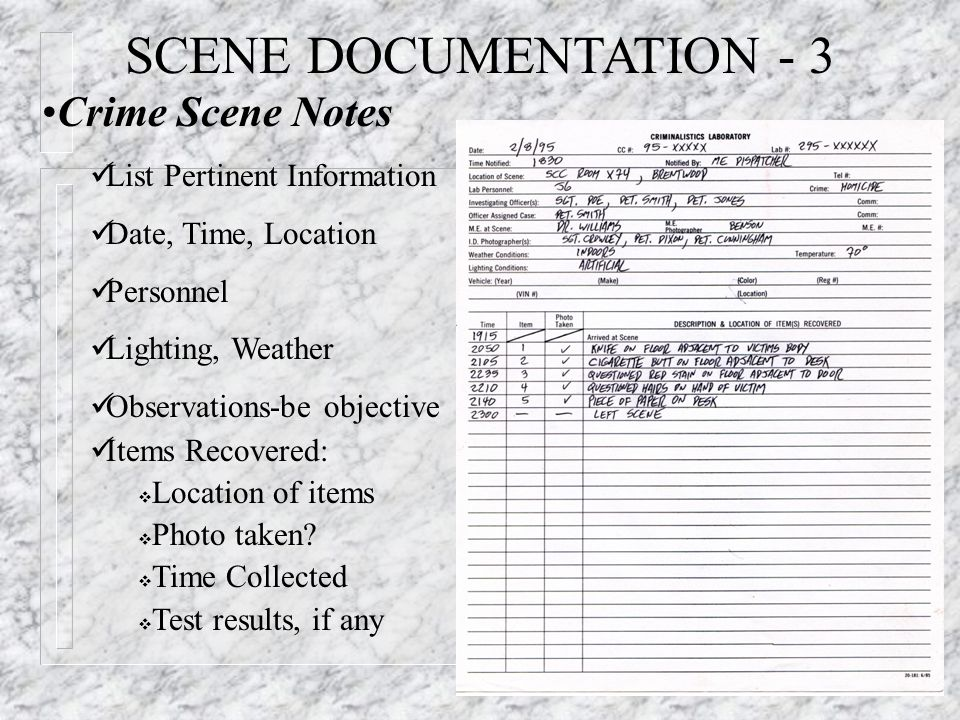SCENE DOCUMENTATION - 3 Crime Scene Notes List Pertinent Information Date, Time, Location Personnel Lighting, Weather Observations-be objective Items Recovered:  Location of items  Photo taken.