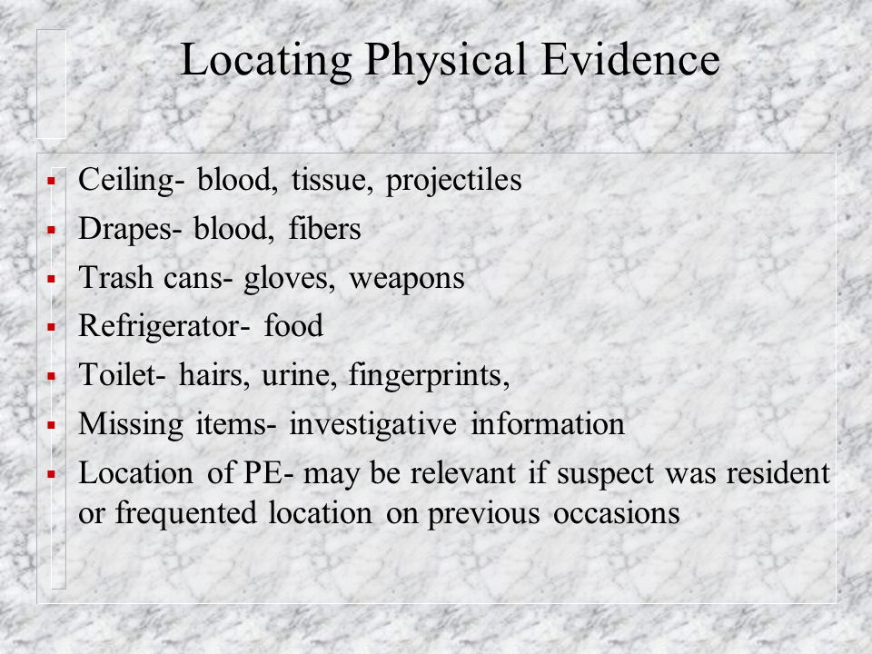 Locating Physical Evidence  Ceiling- blood, tissue, projectiles  Drapes- blood, fibers  Trash cans- gloves, weapons  Refrigerator- food  Toilet- hairs, urine, fingerprints,  Missing items- investigative information  Location of PE- may be relevant if suspect was resident or frequented location on previous occasions