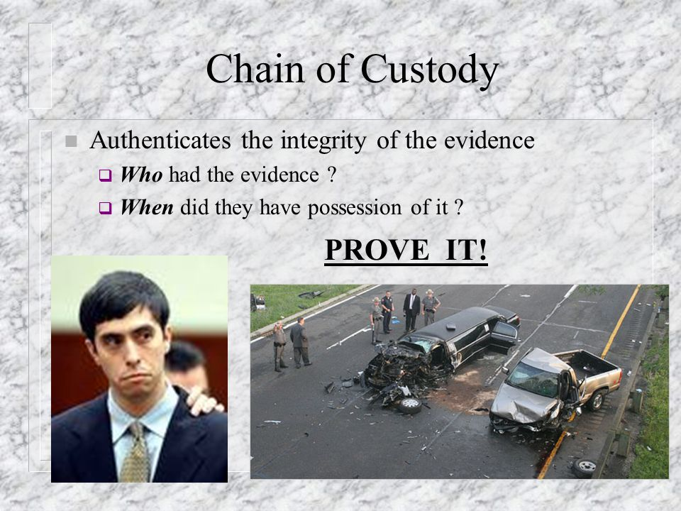 Chain of Custody n Authenticates the integrity of the evidence  Who had the evidence ?  When did they have possession of it ? PROVE IT!