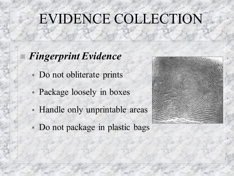 EVIDENCE COLLECTION n Fingerprint Evidence  Do not obliterate prints  Package loosely in boxes  Handle only unprintable areas  Do not package in plastic bags