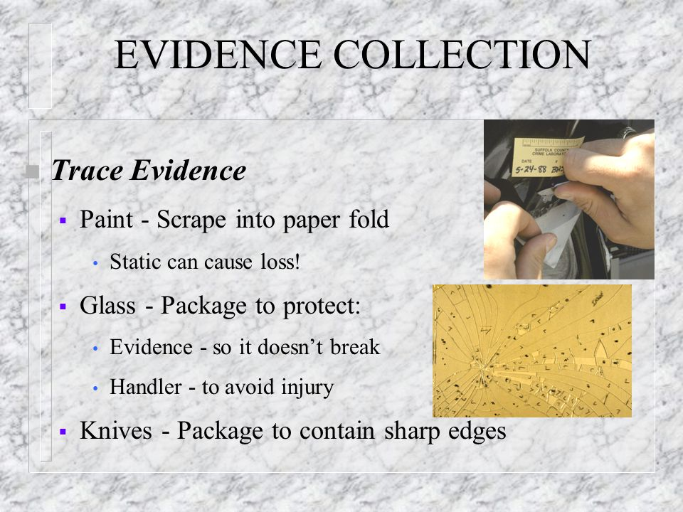 EVIDENCE COLLECTION n Trace Evidence  Paint - Scrape into paper fold Static can cause loss!  Glass - Package to protect: Evidence - so it doesn't br