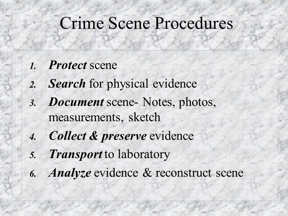 Crime Scene Procedures 1.Protect scene 2. Search for physical evidence 3.