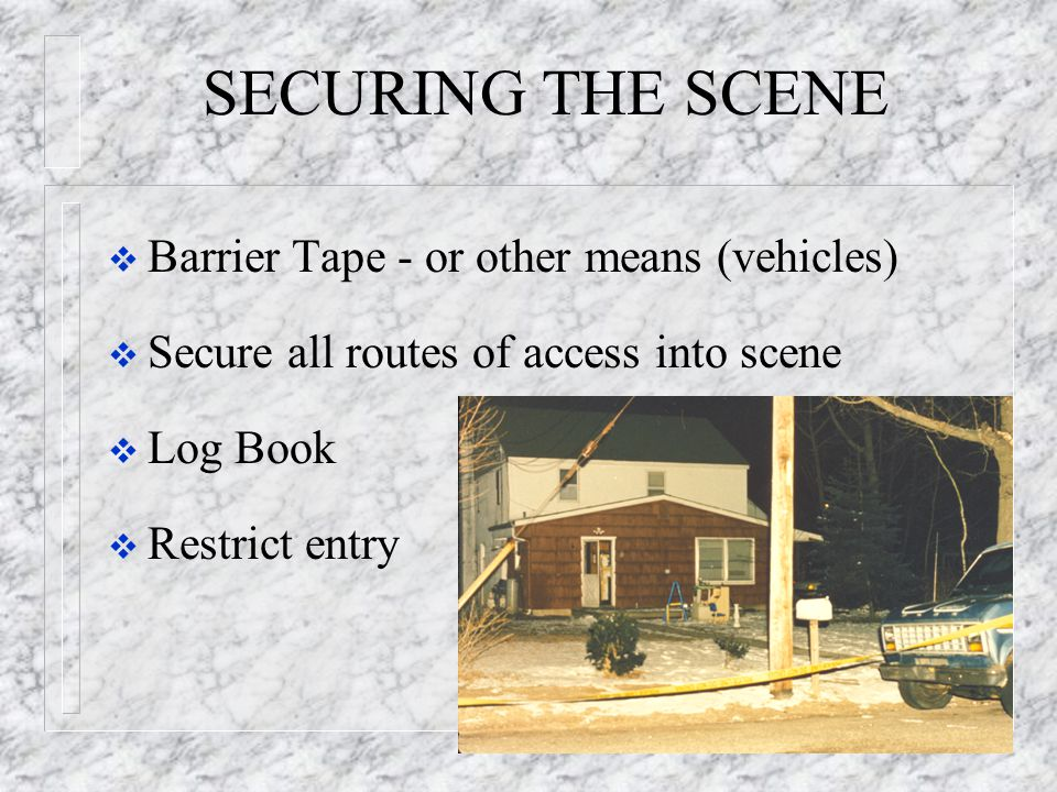 SECURING THE SCENE  Barrier Tape - or other means (vehicles)  Secure all routes of access into scene  Log Book  Restrict entry