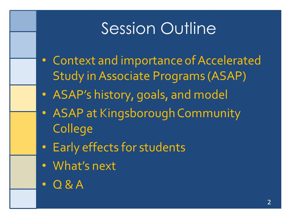 2 Session Outline Context and importance of Accelerated Study in Associate Programs (ASAP) ASAP's history, goals, and model ASAP at Kingsborough Commu