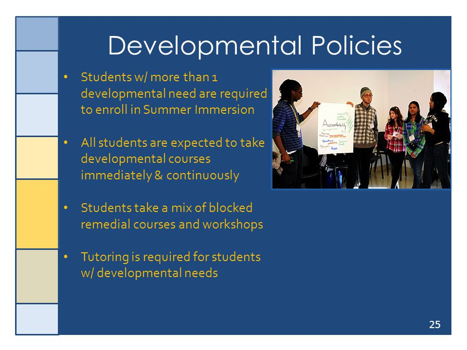 25 Developmental Policies Students w/ more than 1 developmental need are required to enroll in Summer Immersion All students are expected to take deve