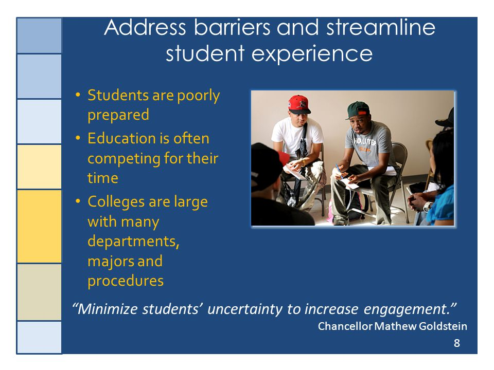 8 Address barriers and streamline student experience Students are poorly prepared Education is often competing for their time Colleges are large with