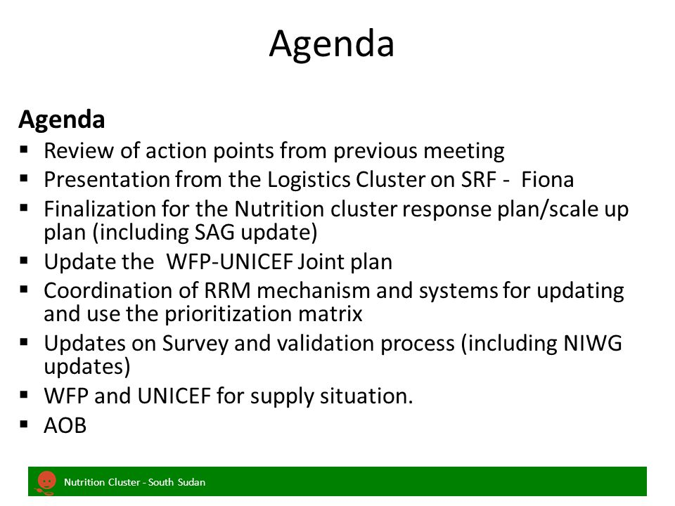 Nutrition Cluster - South Sudan Agenda Agenda  Review of action points from previous meeting  Presentation from the Logistics Cluster on SRF - Fiona  Finalization for the Nutrition cluster response plan/scale up plan (including SAG update)  Update the WFP-UNICEF Joint plan  Coordination of RRM mechanism and systems for updating and use the prioritization matrix  Updates on Survey and validation process (including NIWG updates)  WFP and UNICEF for supply situation.
