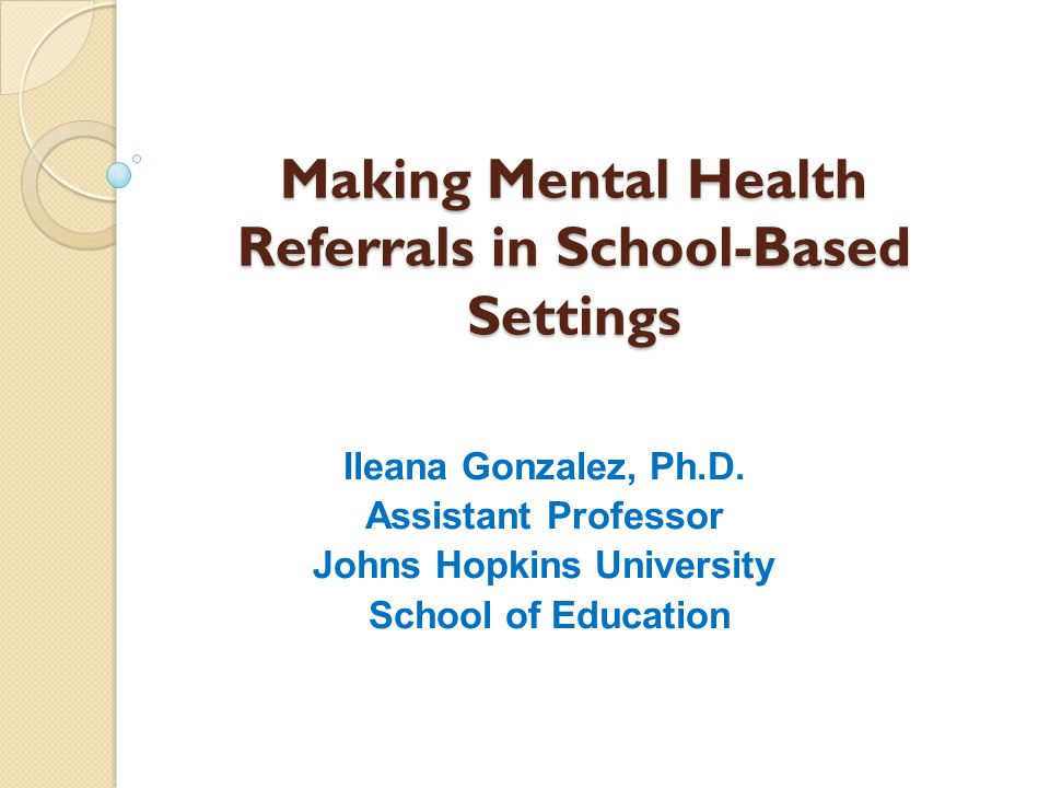 Making Mental Health Referrals in School-Based Settings Ileana Gonzalez, Ph.D. Assistant Professor Johns Hopkins University School of Education