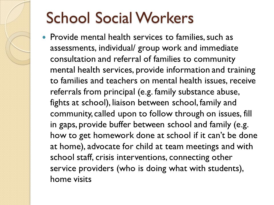 School Social Workers Provide mental health services to families, such as assessments, individual/ group work and immediate consultation and referral
