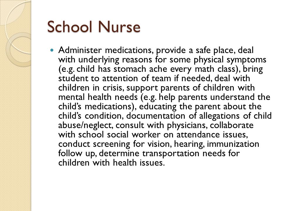 School Nurse Administer medications, provide a safe place, deal with underlying reasons for some physical symptoms (e.g. child has stomach ache every
